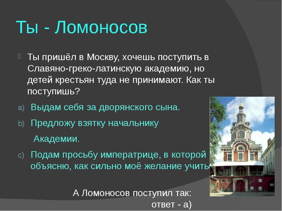 Ты - Ломоносов Ты пришёл в Москву, хочешь поступить в Славяно-греко-латинскую...