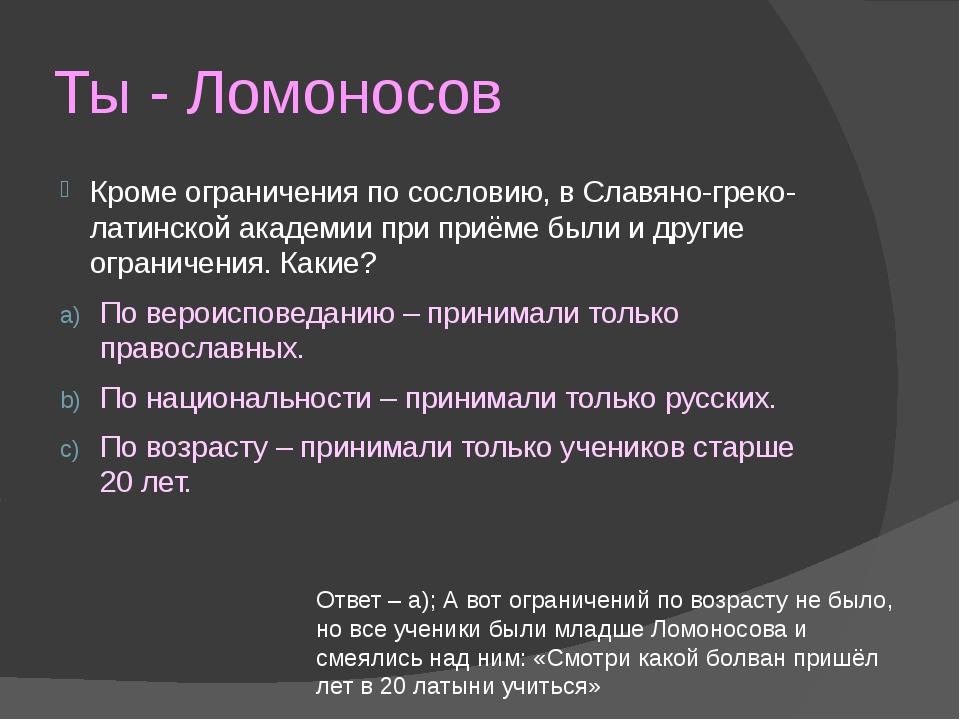 Ты - Ломоносов Кроме ограничения по сословию, в Славяно-греко-латинской акаде...