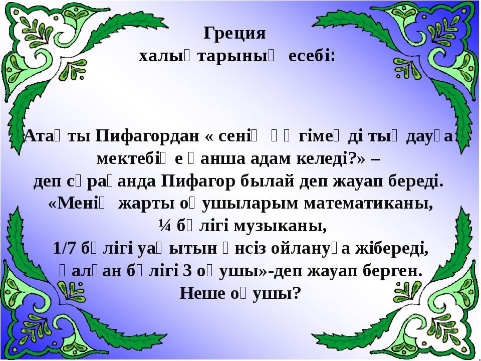 Атақты Пифагордан « сенің әңгімеңді тыңдауға мектебіңе қанша адам келеді?» –...