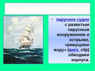 КЛИПЕР парусное суднос развитым парусным вооружением и острыми, «режущими в
