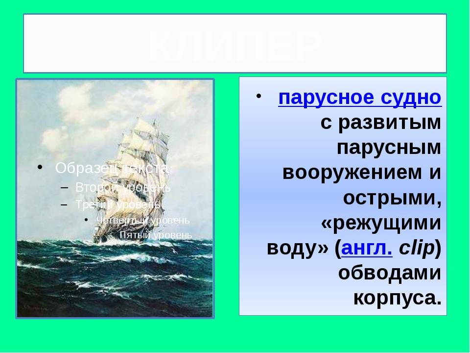 КЛИПЕР парусное суднос развитым парусным вооружением и острыми, «режущими в...