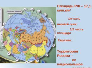 Площадь РФ – 17,1 млн.км2 1/8 часть мировой суши; 1/3 часть площади Евразии;