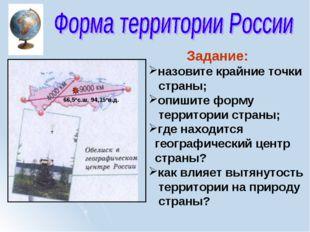 Задание: назовите крайние точки страны; опишите форму территории страны; где