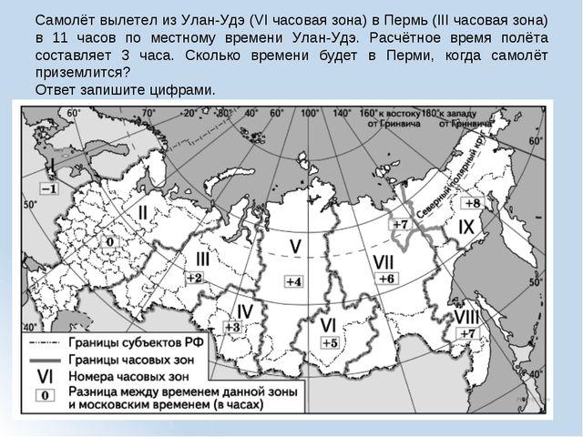 Самолёт вылетел из Улан-Удэ (VI часовая зона) в Пермь (III часовая зона) в 11...