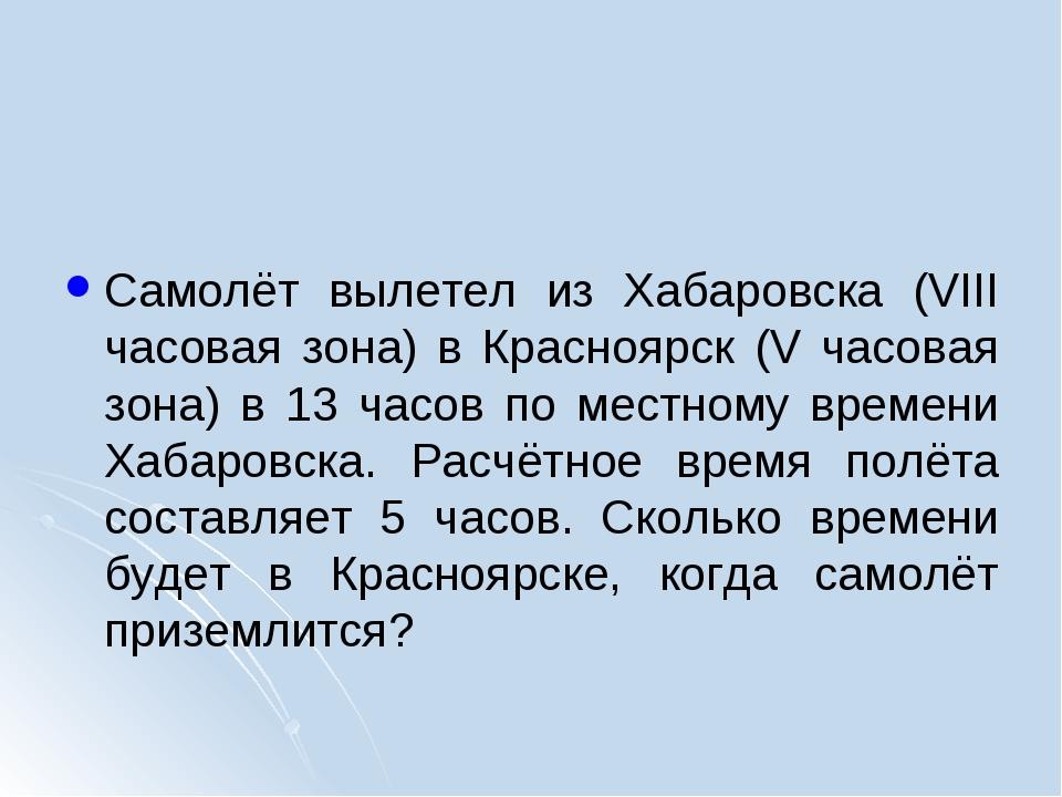 Самолёт вылетел из Хабаровска (VIII часовая зона) в Красноярск (V часовая зо...