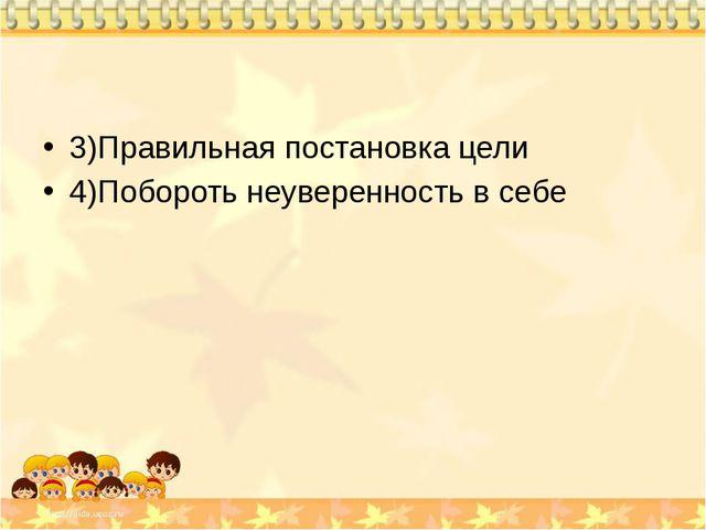 3)Правильная постановка цели 4)Побороть неуверенность в себе