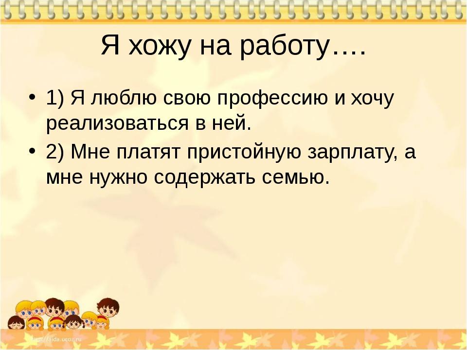 Я хожу на работу…. 1) Я люблю свою профессию и хочу реализоваться в ней. 2) М...