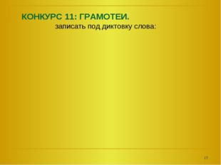 КОНКУРС 11: ГРАМОТЕИ. записать под диктовку слова: *