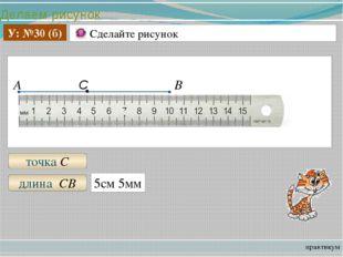 Делаем рисунок практикум У: №30 (б) Сделайте рисунок А В точка С длина СВ 5с