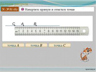 Делаем рисунок практикум У: №31 (б) Начертите прямую и отметьте точки точка