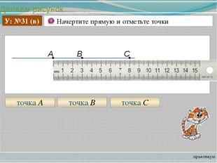 Делаем рисунок практикум У: №31 (в) Начертите прямую и отметьте точки точка