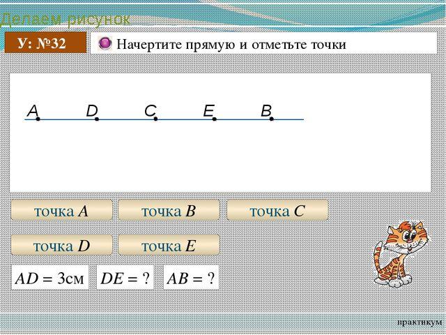 Делаем рисунок практикум У: №32 Начертите прямую и отметьте точки точка А то...