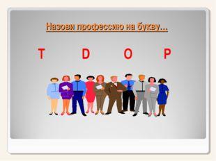 Назови профессию на букву… Т D O P