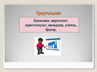 Треугольник Бизнесмен, маркетолог, юристконсульт, менеджер, учитель, брокер.