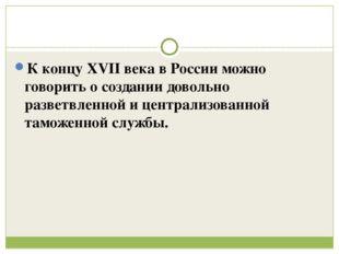 К концу XVII века в России можно говорить о создании довольно разветвленной