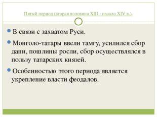 Пятый период (вторая половина XIII - начало XIV в.). В связи с захватом Руси.