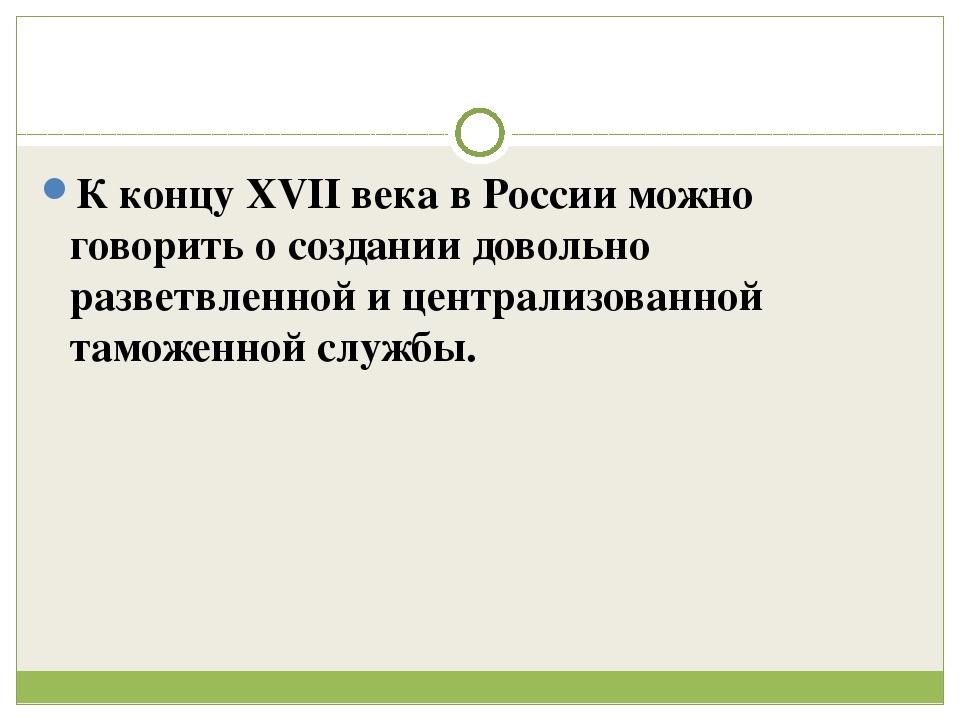 К концу XVII века в России можно говорить о создании довольно разветвленной...