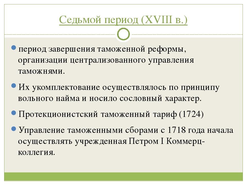 Седьмой период (XVIII в.) период завершения таможенной реформы, организации ц...