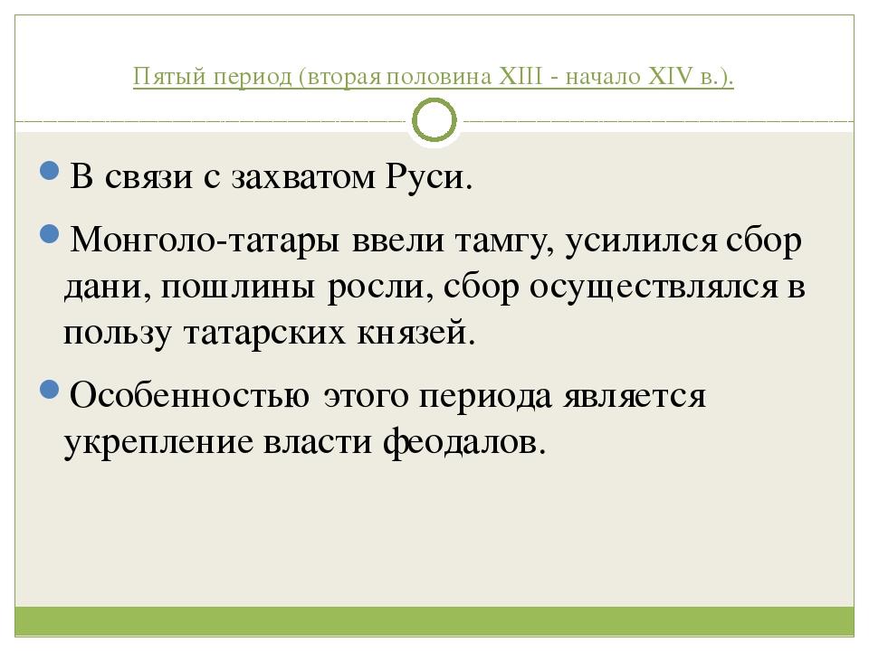 Пятый период (вторая половина XIII - начало XIV в.). В связи с захватом Руси....