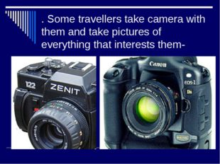 . Some travellers take camera with them and take pictures of everything that