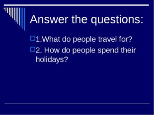 Answer the questions: 1.What do people travel for? 2. How do people spend the