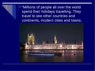 """Millions of people all over the world spend their holidays travelling. They"