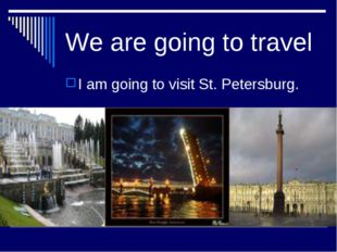 We are going to travel I am going to visit St. Petersburg.