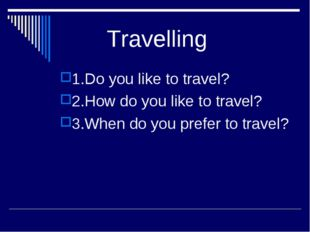 Travelling 1.Do you like to travel? 2.How do you like to travel? 3.When do y
