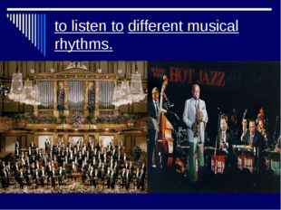 to listen to different musical rhythms.
