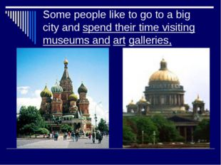 Some people like to go to a big city and spend their time visiting museums an