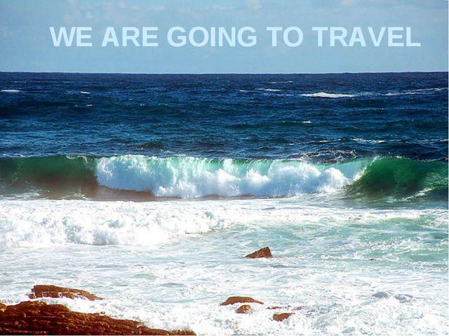 WE ARE GOING TO TRAVEL WE ARE GOING TO TRAVEL