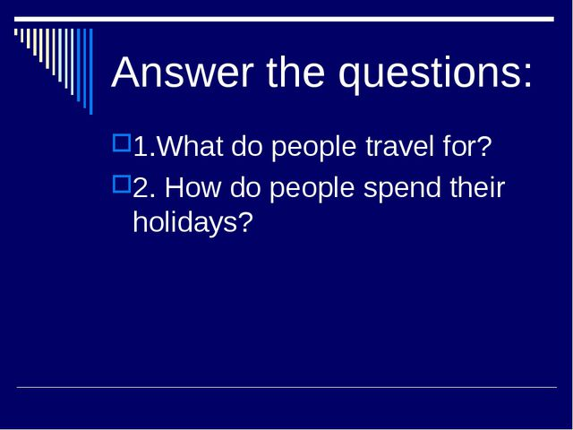 Answer the questions: 1.What do people travel for? 2. How do people spend the...