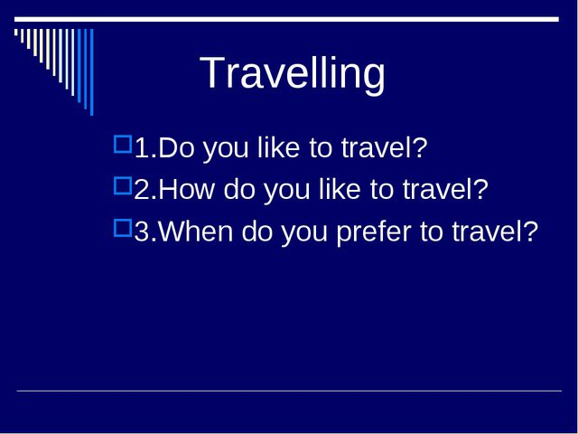 Travelling 1.Do you like to travel? 2.How do you like to travel? 3.When do y...