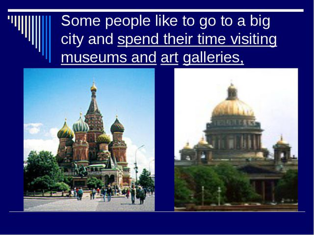 Some people like to go to a big city and spend their time visiting museums an...