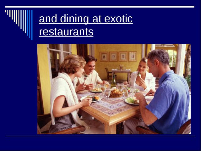 and dining at exotic restaurants