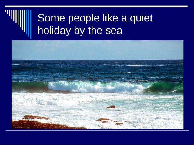 Some people like a quiet holiday by the sea