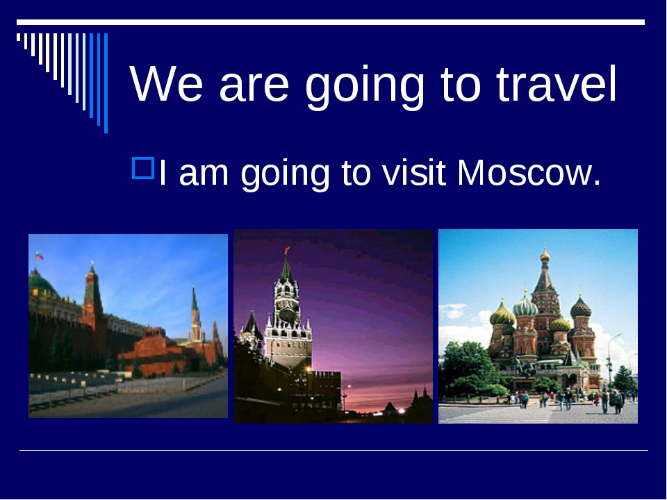 We are going to travel I am going to visit Moscow.