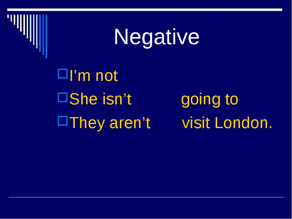 Negative I'm not She isn't going to They aren't visit London.