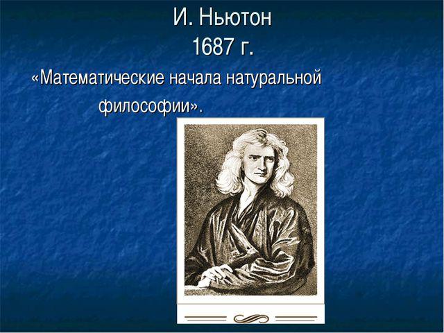 И. Ньютон 1687 г. «Математические начала натуральной философии».