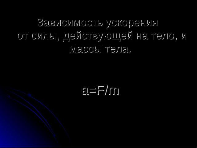 Зависимость ускорения от силы, действующей на тело, и массы тела. a=F/m