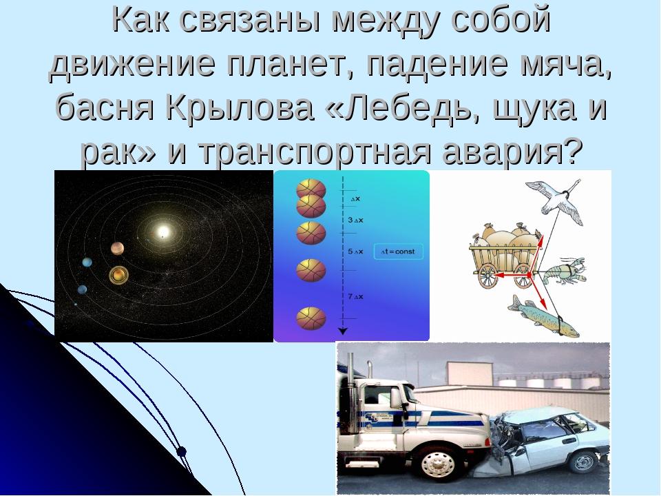 Как связаны между собой движение планет, падение мяча, басня Крылова «Лебедь,...