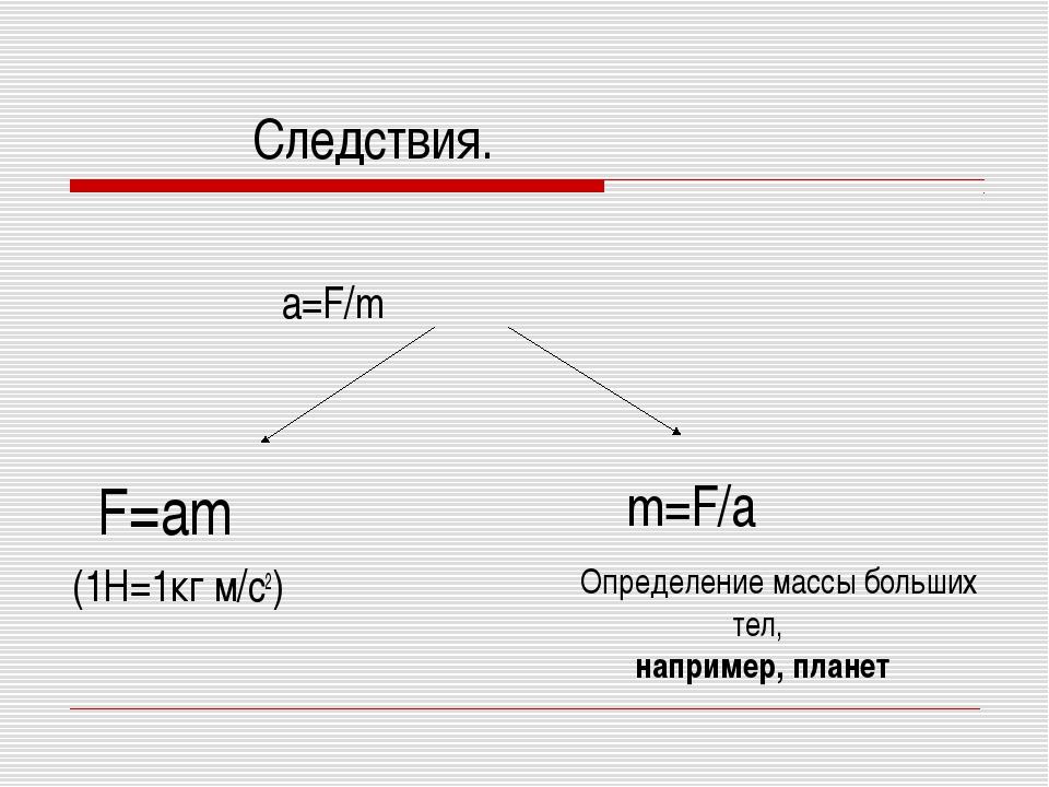 Следствия. a=F/m F=am (1Н=1кг м/с2) m=F/a Определение массы больших тел, нап...