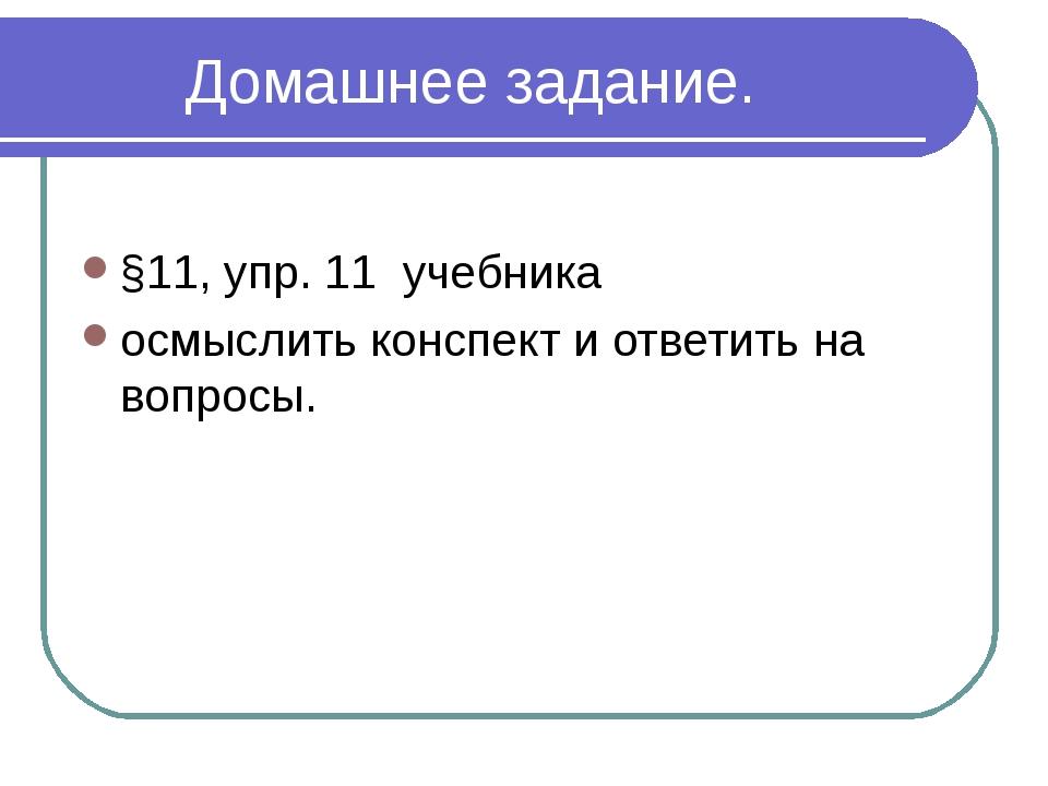 Домашнее задание. §11, упр. 11 учебника осмыслить конспект и ответить на воп...
