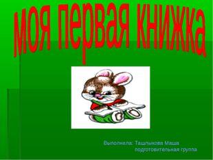 Выполнила: Ташлыкова Маша подготовительная группа