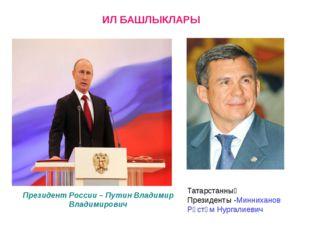 ИЛ БАШЛЫКЛАРЫ Президент России – Путин Владимир Владимирович Татарстанның Пре