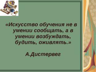 «Искусство обучения не в умении сообщать, а в умении возбуждать, будить, ожив