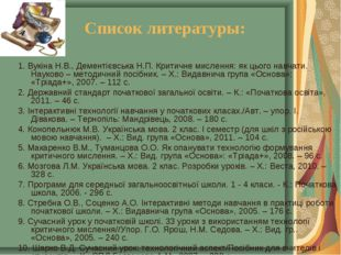 Список литературы: 1. Вукіна Н.В., Дементієвська Н.П. Критичне мислення: як