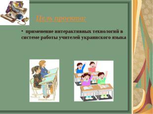 Цель проекта: применение интерактивных технологий в системе работы учителей у