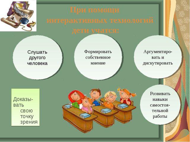 При помощи интерактивных технологий дети учатся: Доказы- вать свою точку зре...