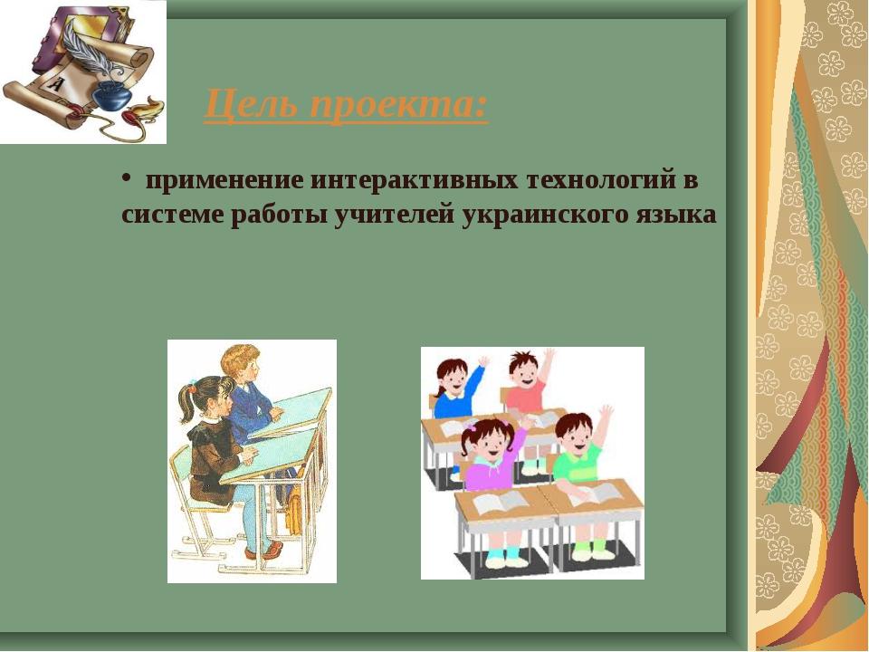 Цель проекта: применение интерактивных технологий в системе работы учителей у...